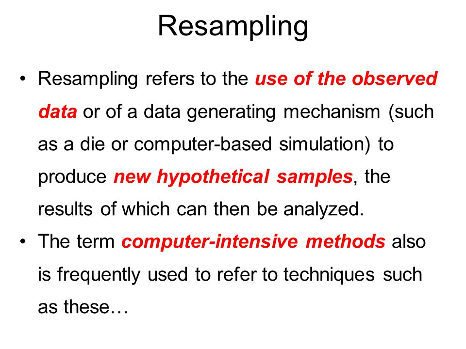 Resampling Resampling refers to the use of the observed data or of a data generating mechanism (such as a die or computer-based simulation) to produce new hypothetical samples, the results of which can then be analyzed.
