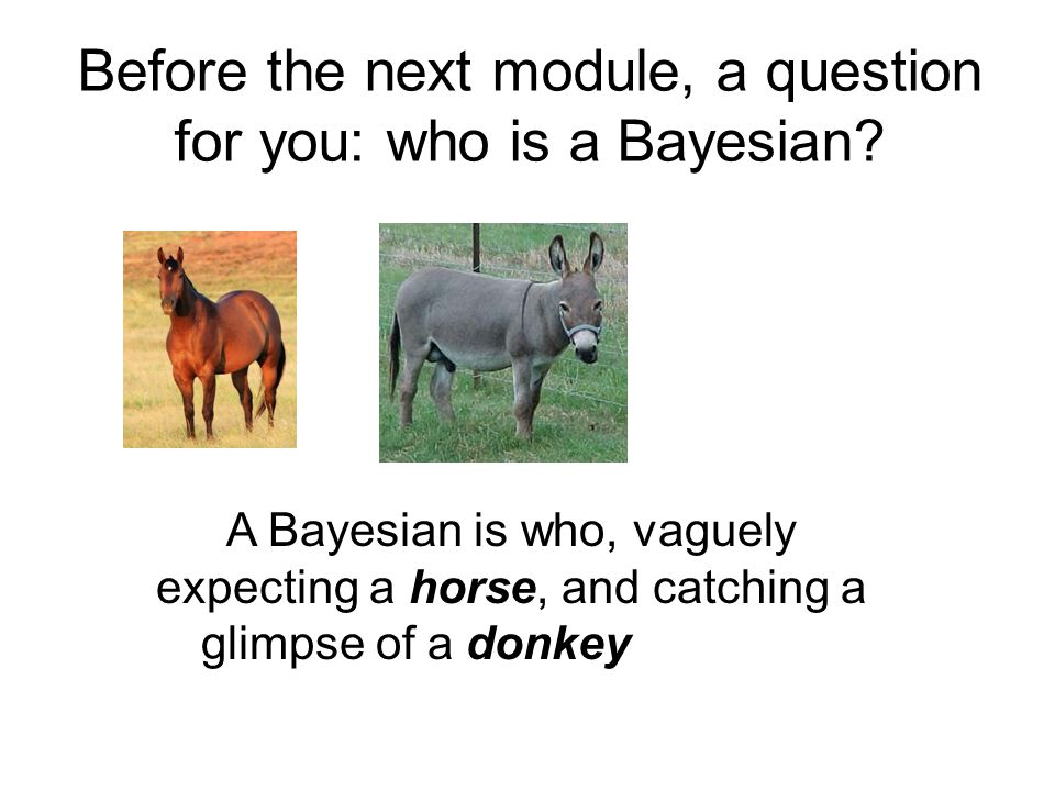 A Bayesian is who, vaguely expecting a horse, and catching a glimpse of a donkey, strongly believes he has seen a mule Before the next module, a question for you: who is a Bayesian?