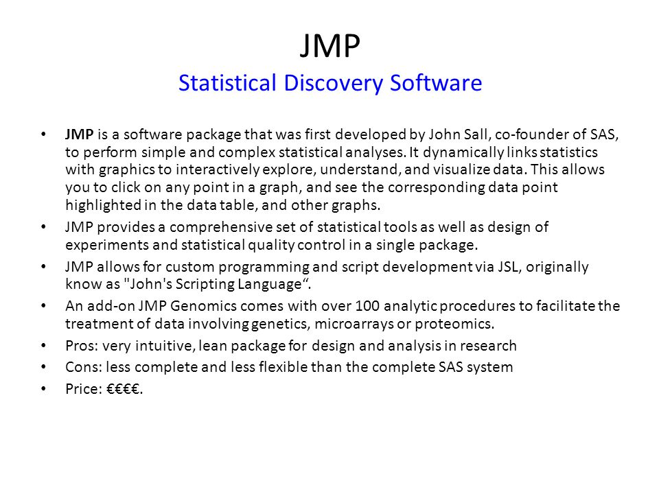 JMP Statistical Discovery Software JMP is a software package that was first developed by John Sall, co-founder of SAS, to perform simple and complex statistical analyses.