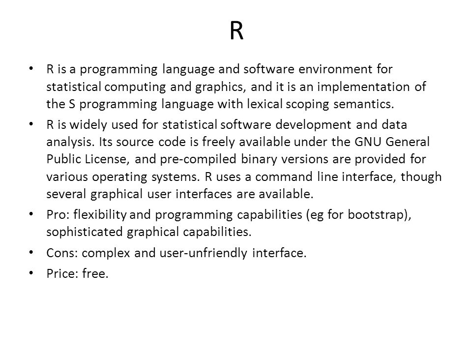 R R is a programming language and software environment for statistical computing and graphics, and it is an implementation of the S programming language with lexical scoping semantics.