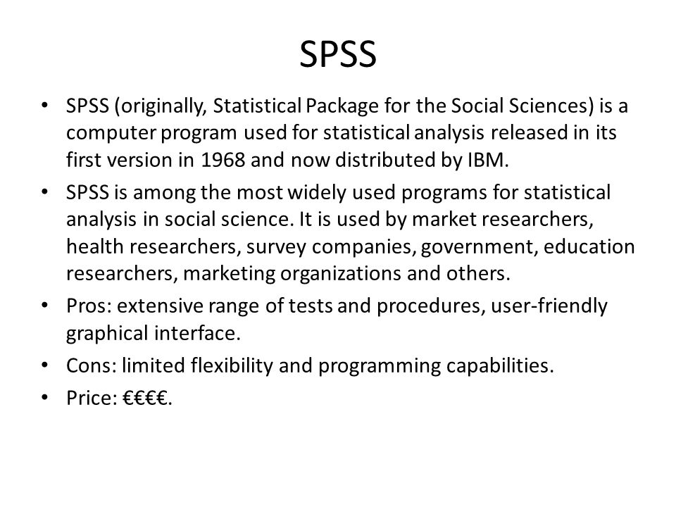 SPSS SPSS (originally, Statistical Package for the Social Sciences) is a computer program used for statistical analysis released in its first version in 1968 and now distributed by IBM.