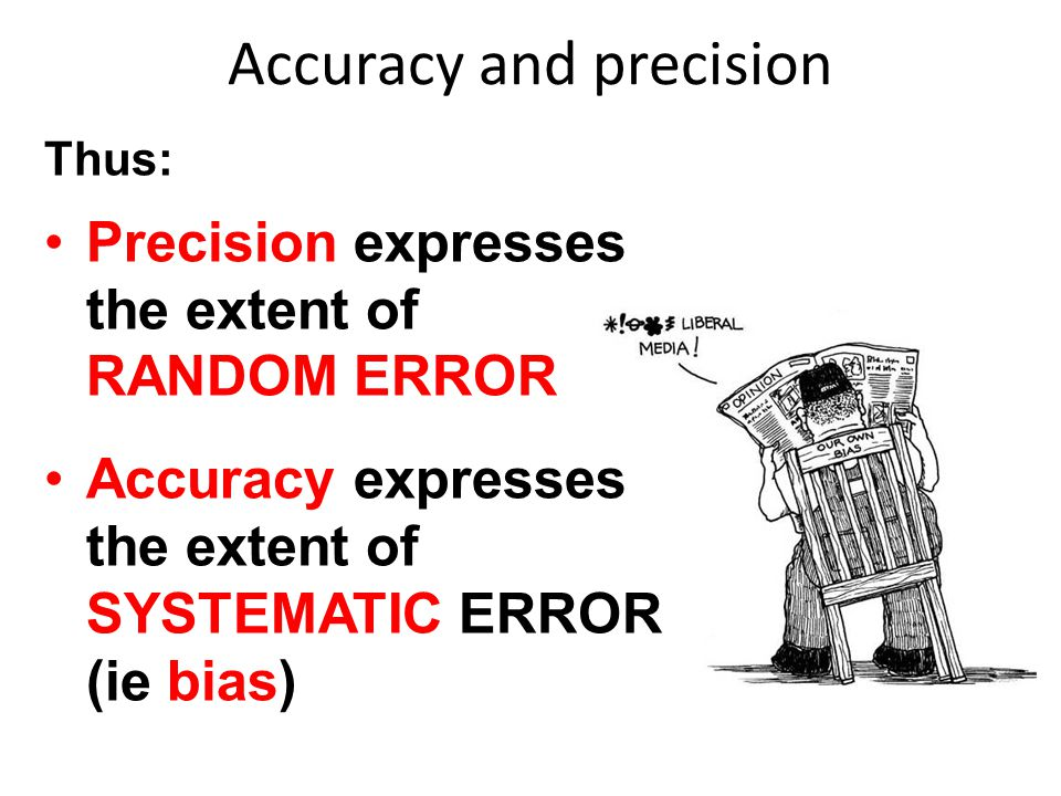 Accuracy and precision Thus: Precision expresses the extent of RANDOM ERROR Accuracy expresses the extent of SYSTEMATIC ERROR (ie bias)