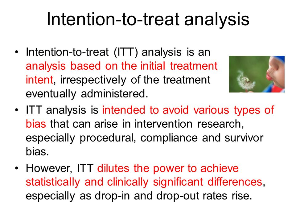 Intention-to-treat analysis Intention-to-treat (ITT) analysis is an analysis based on the initial treatment intent, irrespectively of the treatment eventually administered.