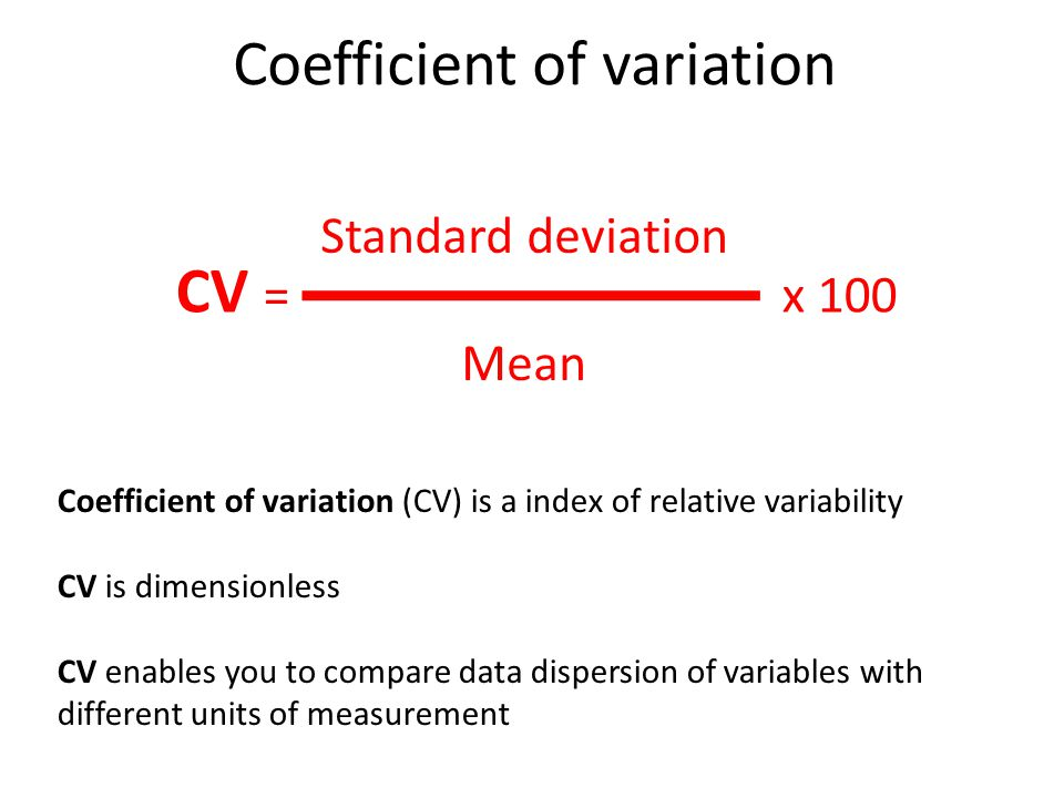 Coefficient of variation CV = x 100 Standard deviation Mean Coefficient of variation (CV) is a index of relative variability CV is dimensionless CV enables you to compare data dispersion of variables with different units of measurement