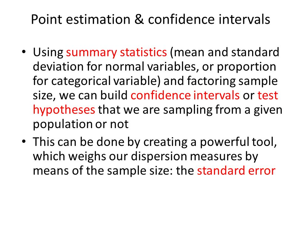 Point estimation & confidence intervals Using summary statistics (mean and standard deviation for normal variables, or proportion for categorical variable) and factoring sample size, we can build confidence intervals or test hypotheses that we are sampling from a given population or not This can be done by creating a powerful tool, which weighs our dispersion measures by means of the sample size: the standard error