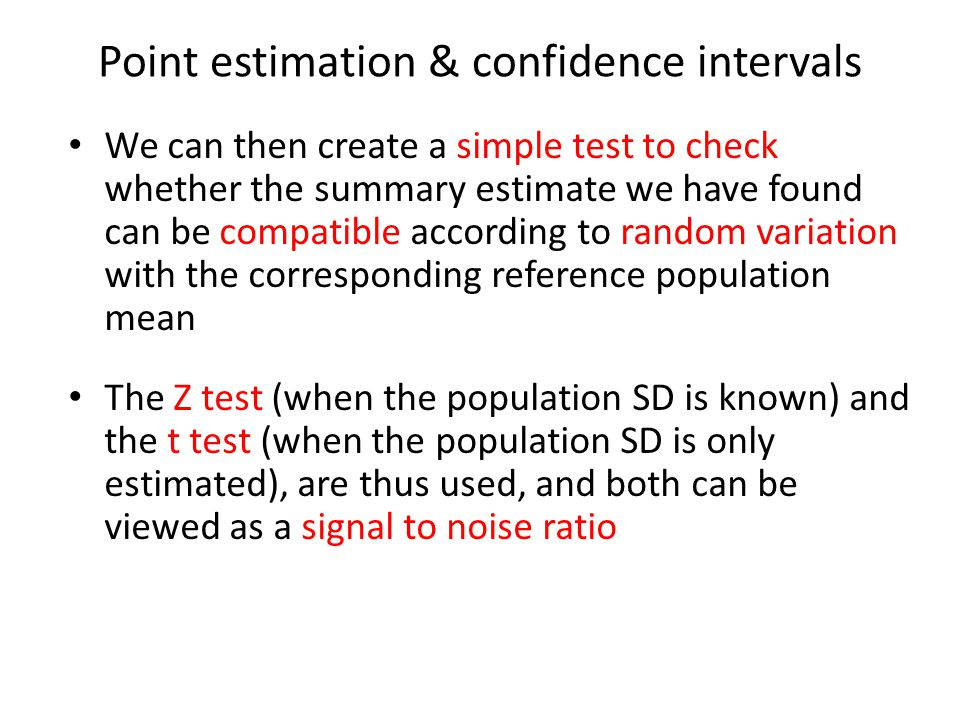 Point estimation & confidence intervals We can then create a simple test to check whether the summary estimate we have found can be compatible according to random variation with the corresponding reference population mean The Z test (when the population SD is known) and the t test (when the population SD is only estimated), are thus used, and both can be viewed as a signal to noise ratio
