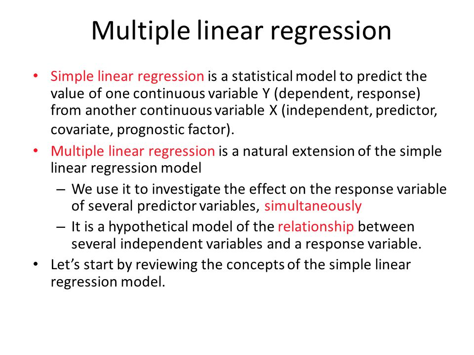 Multiple linear regression Simple linear regression is a statistical model to predict the value of one continuous variable Y (dependent, response) from another continuous variable X (independent, predictor, covariate, prognostic factor).