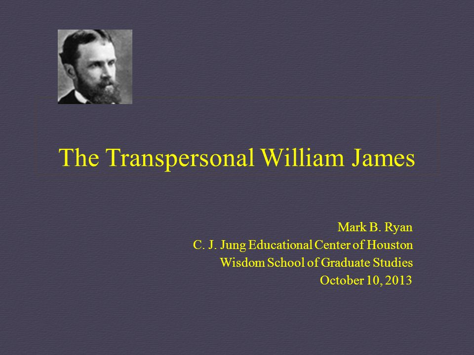 The Transpersonal William James Mark B. Ryan C. J. Jung Educational Center of Houston Wisdom School of Graduate Studies October 10, 2013