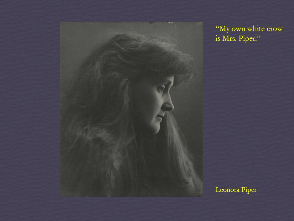 My own white crow is Mrs. Piper. Leonora Piper
