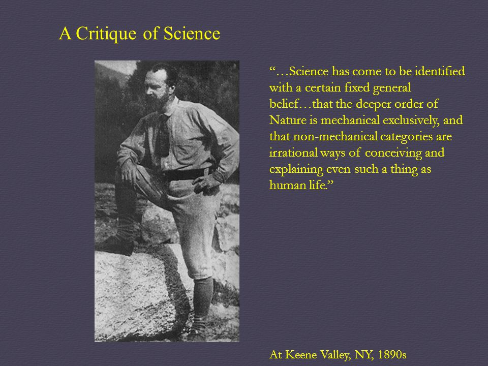 "A Critique of Science ""…Science has come to be identified with a certain fixed general belief…that the deeper order of Nature is mechanical exclusivel"
