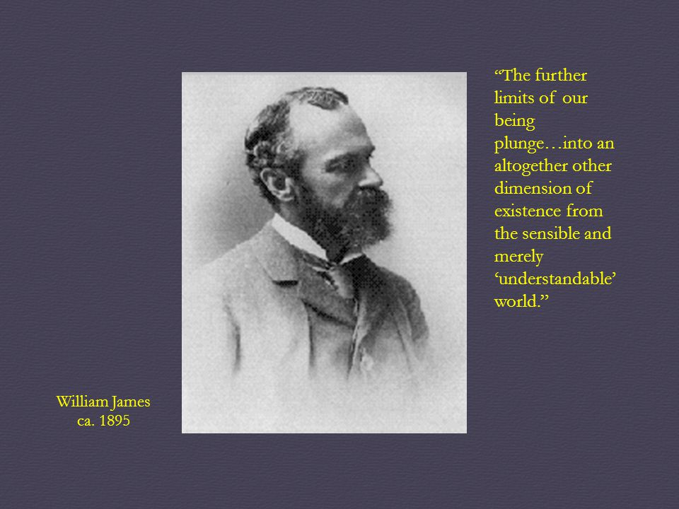 "William James ca. 1895 ""T he further limits of our being plunge…into an altogether other dimension of existence from the sensible and merely 'understa"