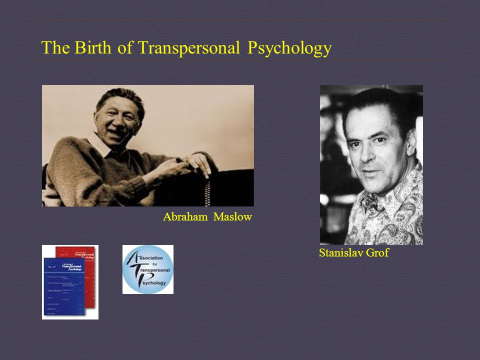 The Birth of Transpersonal Psychology Abraham Maslow Stanislav Grof