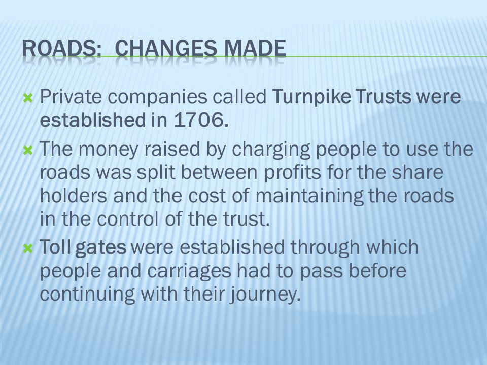  Private companies called Turnpike Trusts were established in 1706.  The money raised by charging people to use the roads was split between profits