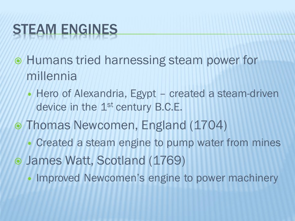  Humans tried harnessing steam power for millennia Hero of Alexandria, Egypt – created a steam-driven device in the 1 st century B.C.E.  Thomas Newc