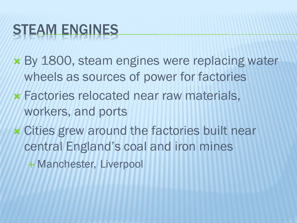  By 1800, steam engines were replacing water wheels as sources of power for factories  Factories relocated near raw materials, workers, and ports 