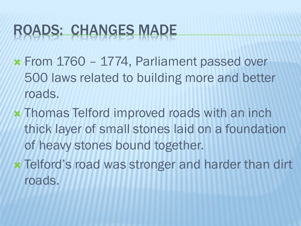  From 1760 – 1774, Parliament passed over 500 laws related to building more and better roads.  Thomas Telford improved roads with an inch thick laye