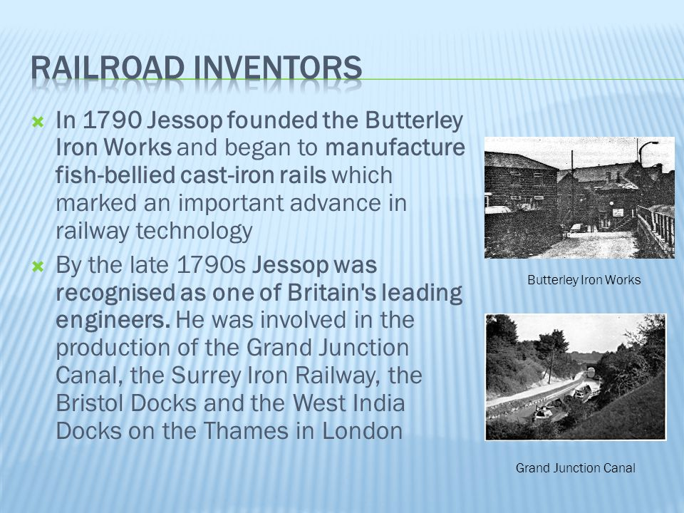  In 1790 Jessop founded the Butterley Iron Works and began to manufacture fish-bellied cast-iron rails which marked an important advance in railway t