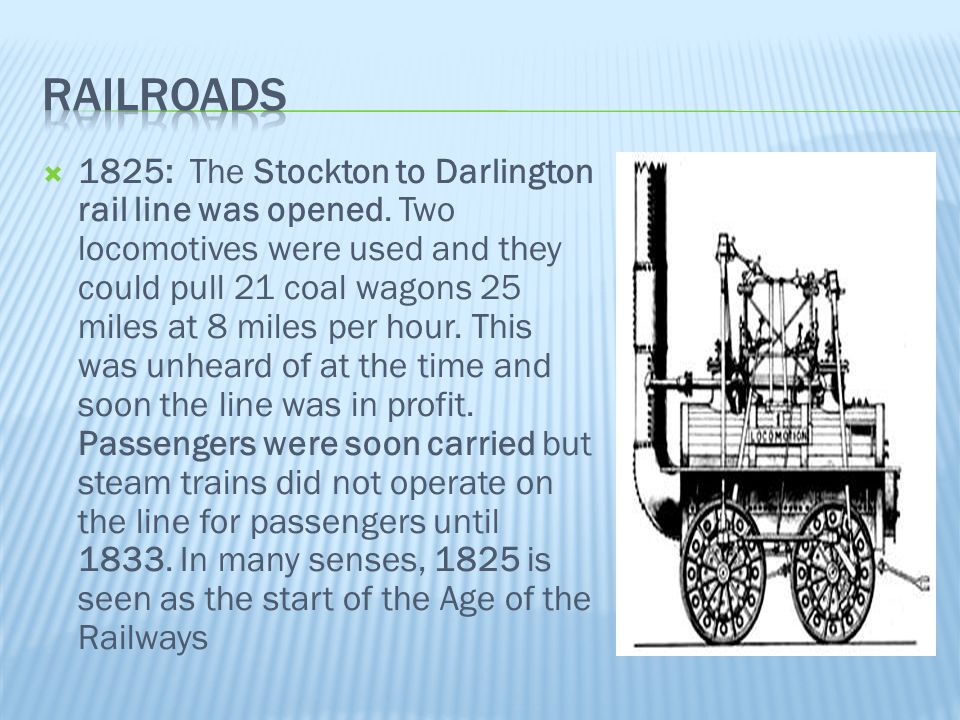  1825: The Stockton to Darlington rail line was opened. Two locomotives were used and they could pull 21 coal wagons 25 miles at 8 miles per hour. Th