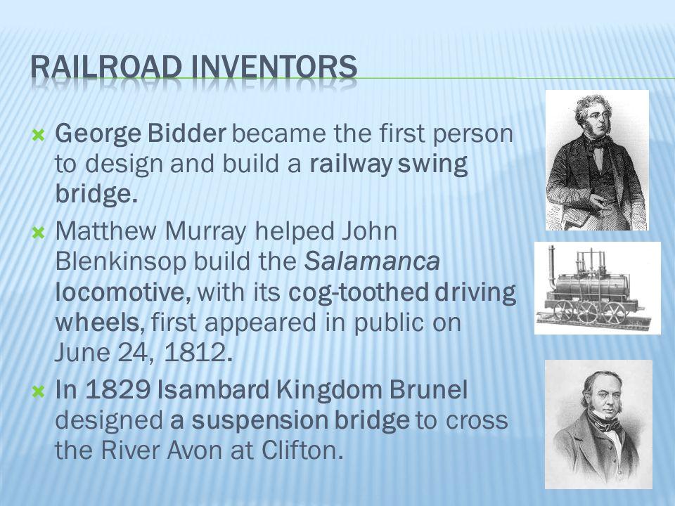  George Bidder became the first person to design and build a railway swing bridge.  Matthew Murray helped John Blenkinsop build the Salamanca locomo