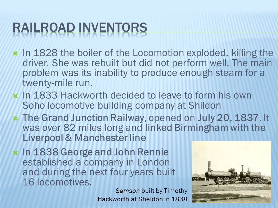  In 1828 the boiler of the Locomotion exploded, killing the driver. She was rebuilt but did not perform well. The main problem was its inability to p