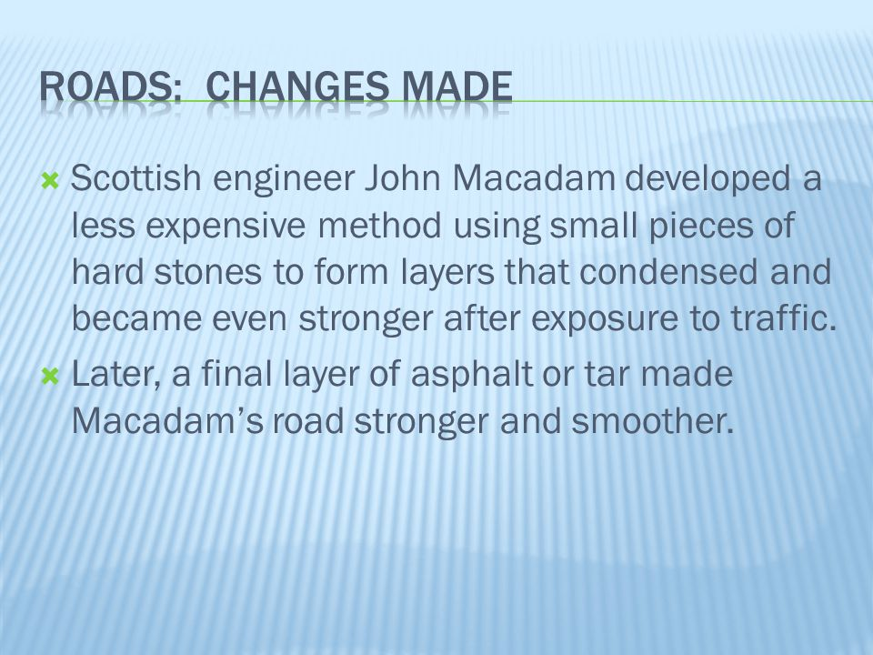  Strong, hard roads invented by Thomas Telford and John McAdam  Improvement over dirt and gravel roads  Macadamized roads have a smooth, hard surface that supports heavy loads without requiring a thick roadbed  Modern roads are macadamized roads, with tar added to limit the creation of dust