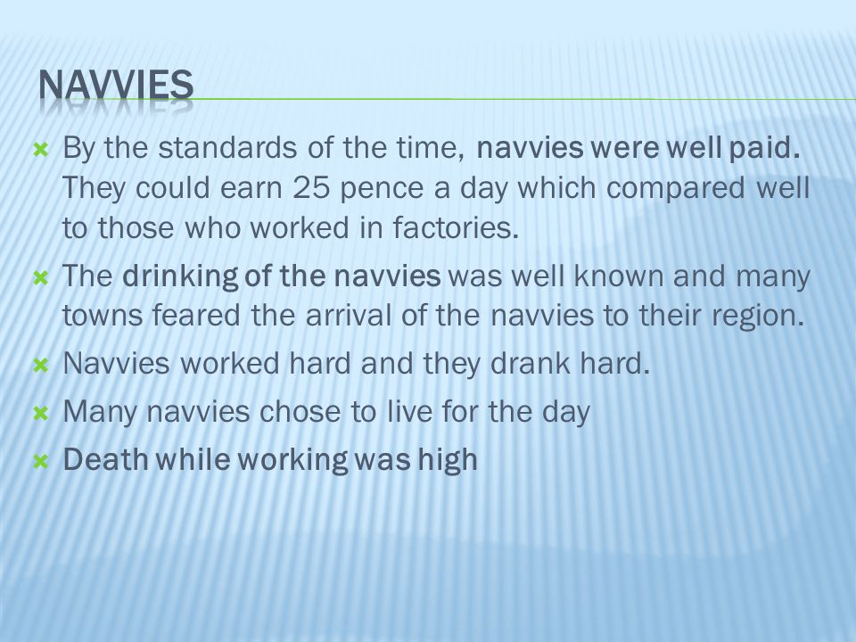  By the standards of the time, navvies were well paid. They could earn 25 pence a day which compared well to those who worked in factories.  The dri
