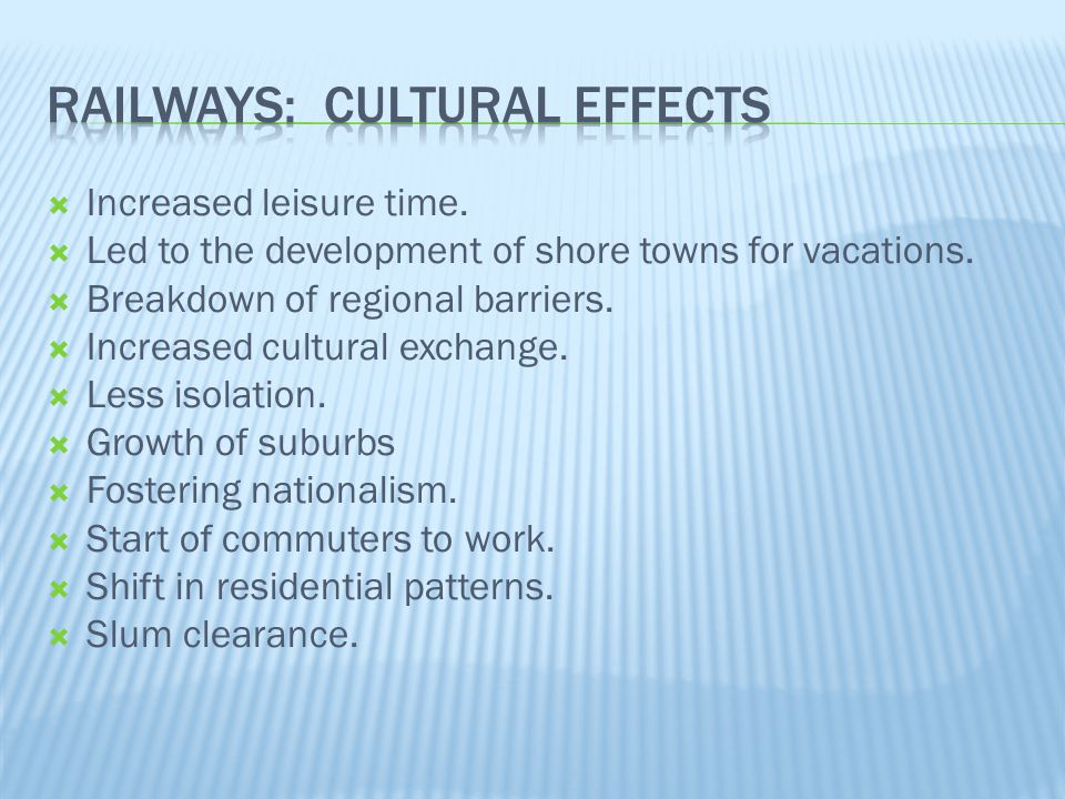  Increased leisure time.  Led to the development of shore towns for vacations.  Breakdown of regional barriers.  Increased cultural exchange.  Le