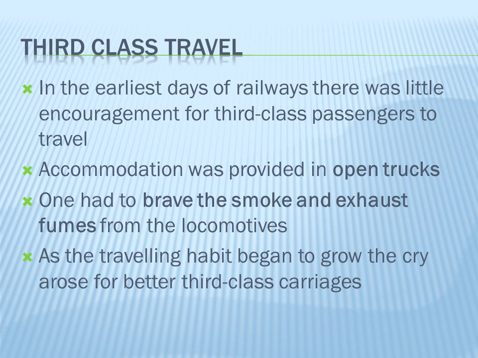  In the earliest days of railways there was little encouragement for third-class passengers to travel  Accommodation was provided in open trucks  O