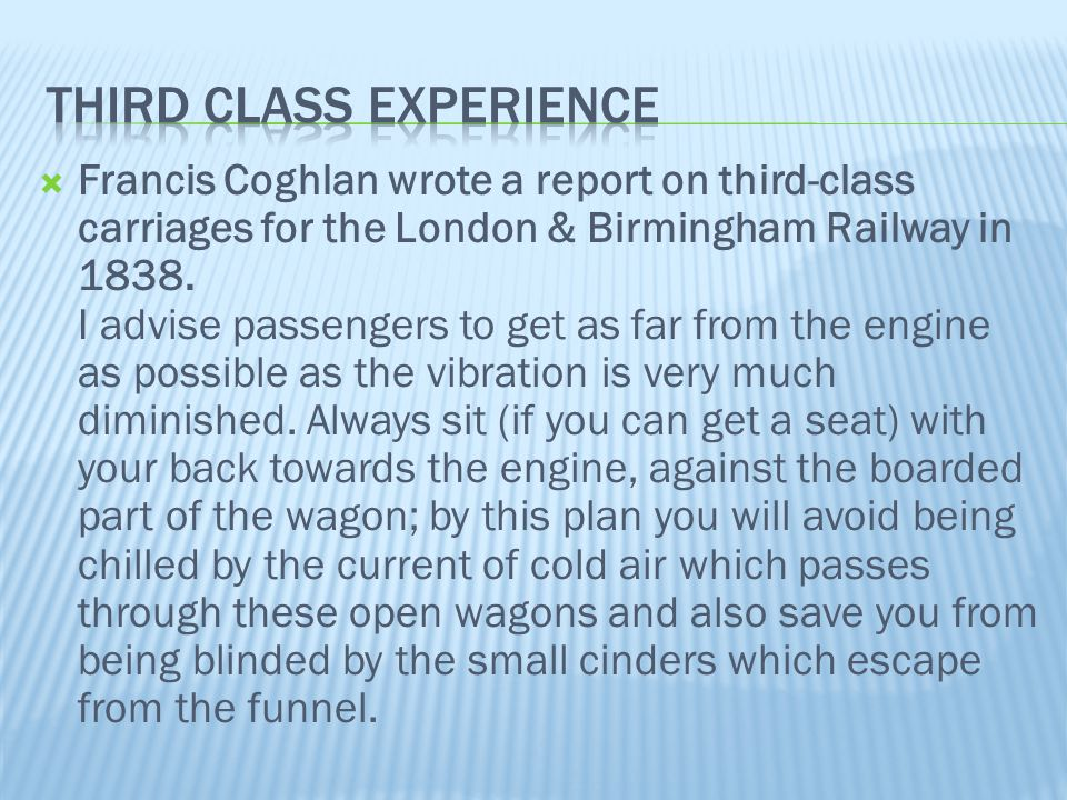  Francis Coghlan wrote a report on third-class carriages for the London & Birmingham Railway in 1838. I advise passengers to get as far from the engi