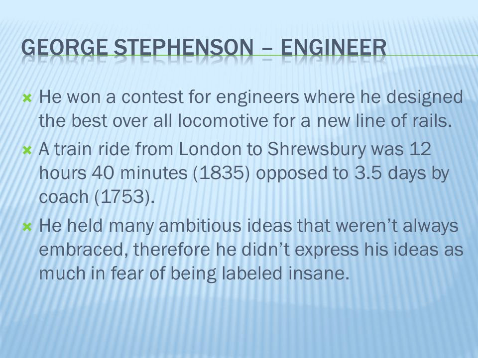  He won a contest for engineers where he designed the best over all locomotive for a new line of rails.  A train ride from London to Shrewsbury was