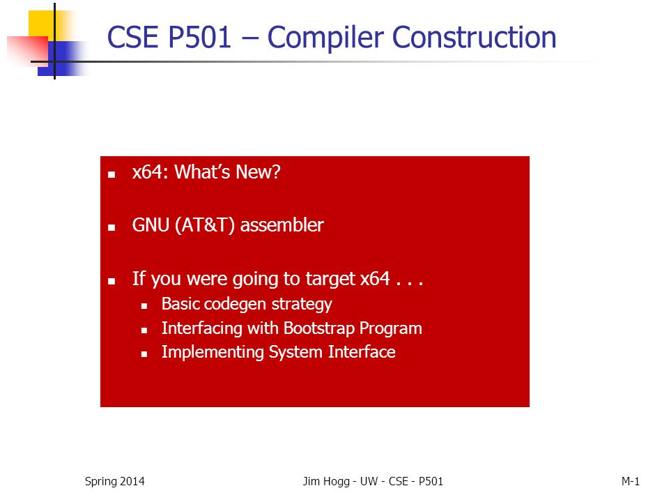 Spring 2014Jim Hogg - UW - CSE - P501M-1 CSE P501 – Compiler Construction x64: What's New? GNU (AT&T) assembler If you were going to target x64... Bas