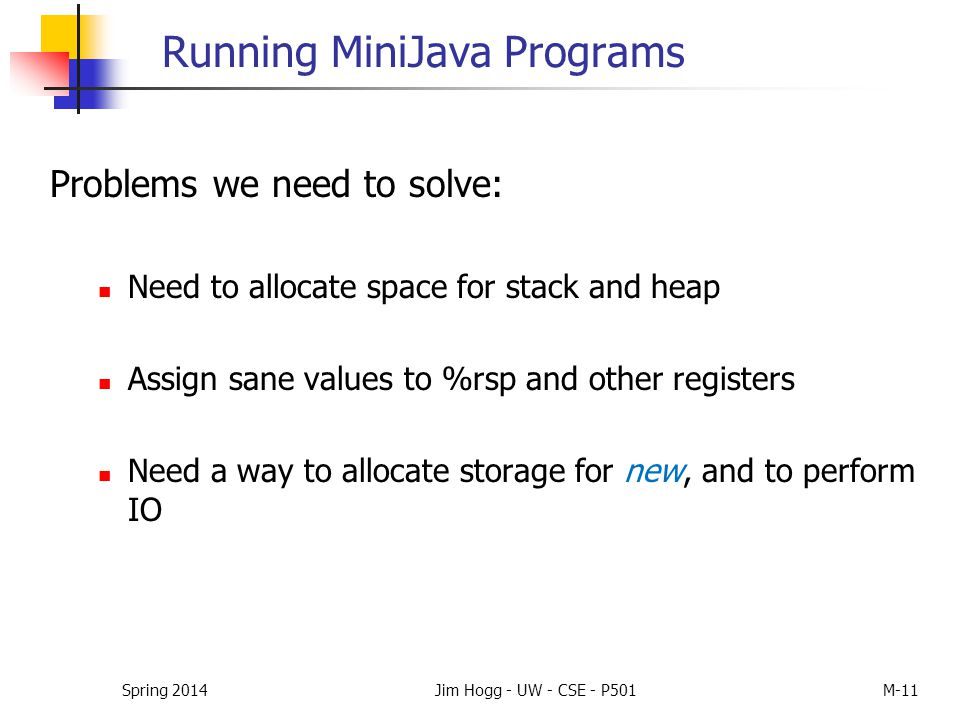 Spring 2014Jim Hogg - UW - CSE - P501M-11 Running MiniJava Programs Problems we need to solve: Need to allocate space for stack and heap Assign sane v