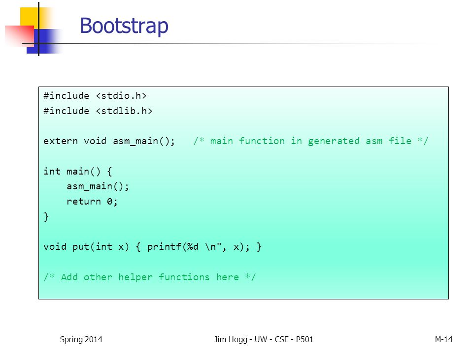 Bootstrap #include extern void asm_main(); /* main function in generated asm file */ int main() { asm_main(); return 0; } void put(int x) { printf(%d