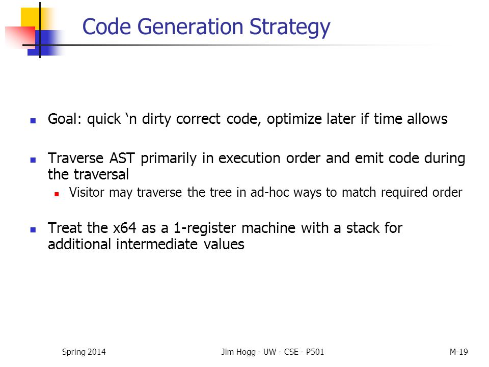 Code Generation Strategy Goal: quick 'n dirty correct code, optimize later if time allows Traverse AST primarily in execution order and emit code duri