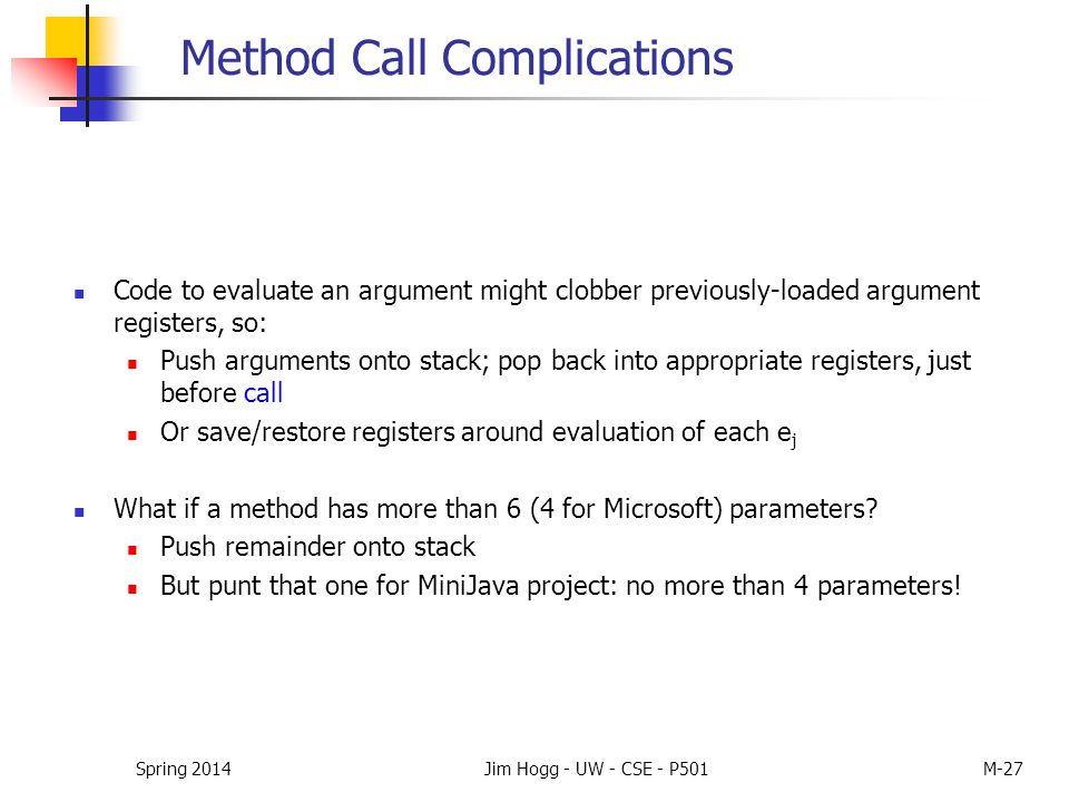 Method Call Complications Code to evaluate an argument might clobber previously-loaded argument registers, so: Push arguments onto stack; pop back int