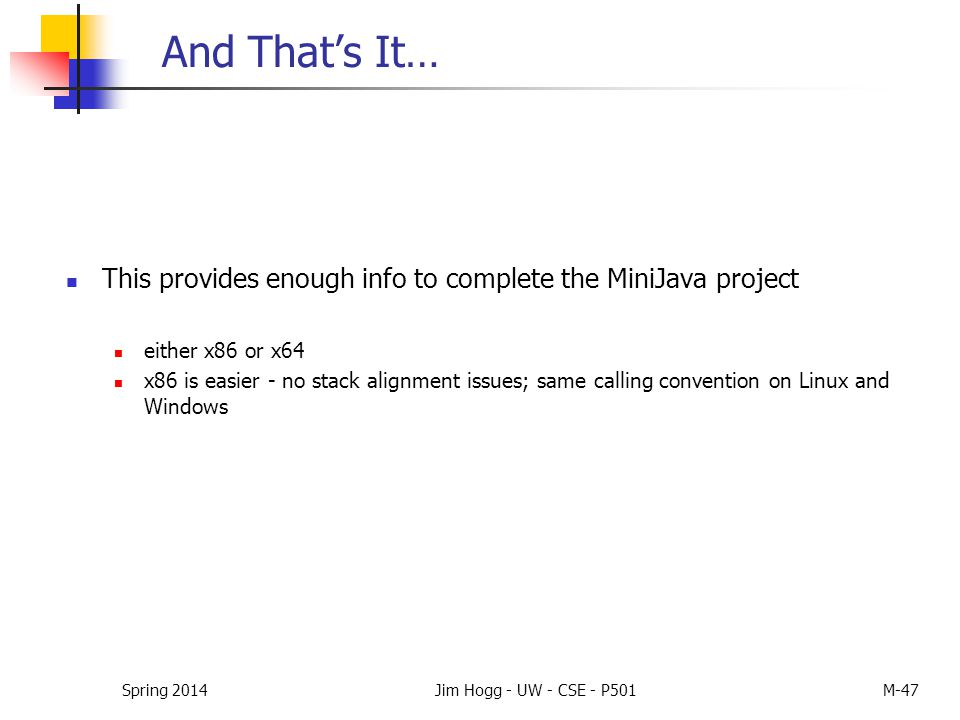 Spring 2014Jim Hogg - UW - CSE - P501M-47 And That's It… This provides enough info to complete the MiniJava project either x86 or x64 x86 is easier -