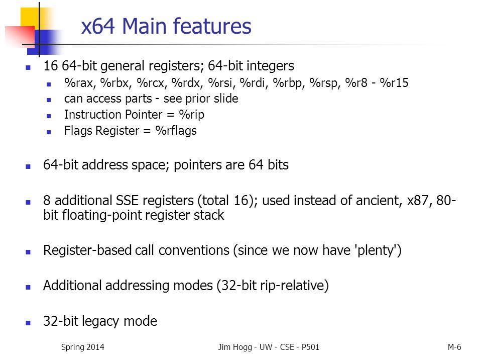 x64 Main features 16 64-bit general registers; 64-bit integers %rax, %rbx, %rcx, %rdx, %rsi, %rdi, %rbp, %rsp, %r8 - %r15 can access parts - see prior