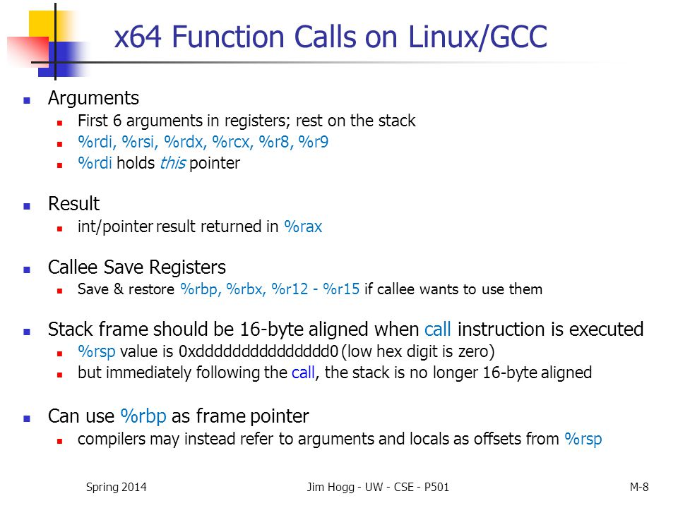 x64 Function Calls on Linux/GCC Arguments First 6 arguments in registers; rest on the stack %rdi, %rsi, %rdx, %rcx, %r8, %r9 %rdi holds this pointer R