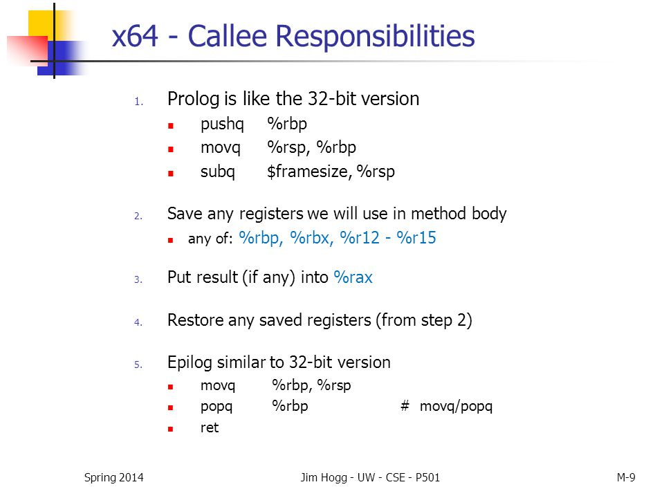 x64 - Callee Responsibilities 1. Prolog is like the 32-bit version pushq%rbp movq %rsp, %rbp subq $framesize, %rsp 2. Save any registers we will use i