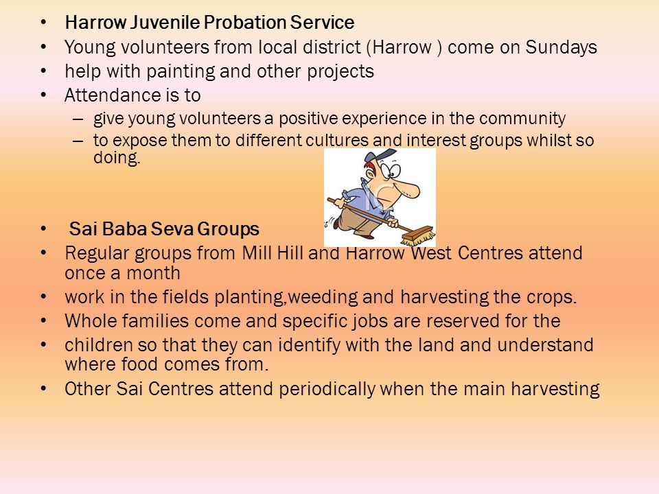 Harrow Juvenile Probation Service Young volunteers from local district (Harrow ) come on Sundays help with painting and other projects Attendance is to – give young volunteers a positive experience in the community – to expose them to different cultures and interest groups whilst so doing.