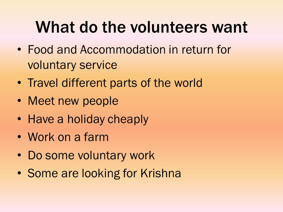 What do the volunteers want Food and Accommodation in return for voluntary service Travel different parts of the world Meet new people Have a holiday cheaply Work on a farm Do some voluntary work Some are looking for Krishna
