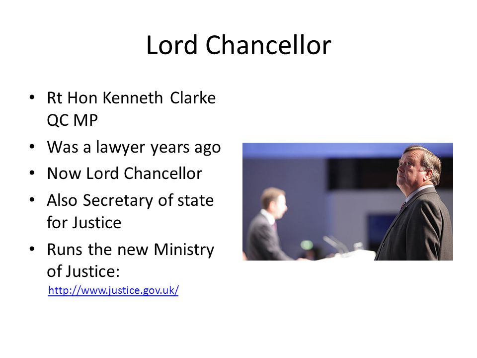 Lord Chancellor Rt Hon Kenneth Clarke QC MP Was a lawyer years ago Now Lord Chancellor Also Secretary of state for Justice Runs the new Ministry of Ju