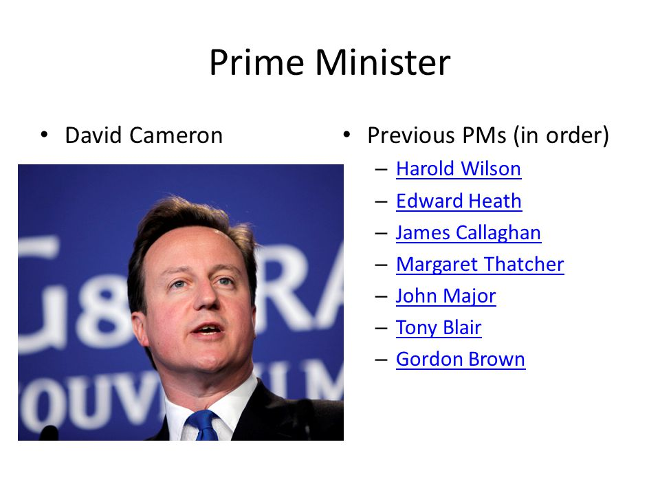 Prime Minister David Cameron Previous PMs (in order) – Harold Wilson Harold Wilson – Edward Heath Edward Heath – James Callaghan James Callaghan – Mar