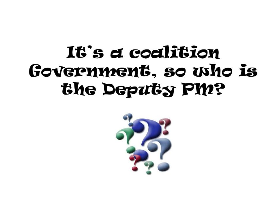 It's a coalition Government, so who is the Deputy PM?