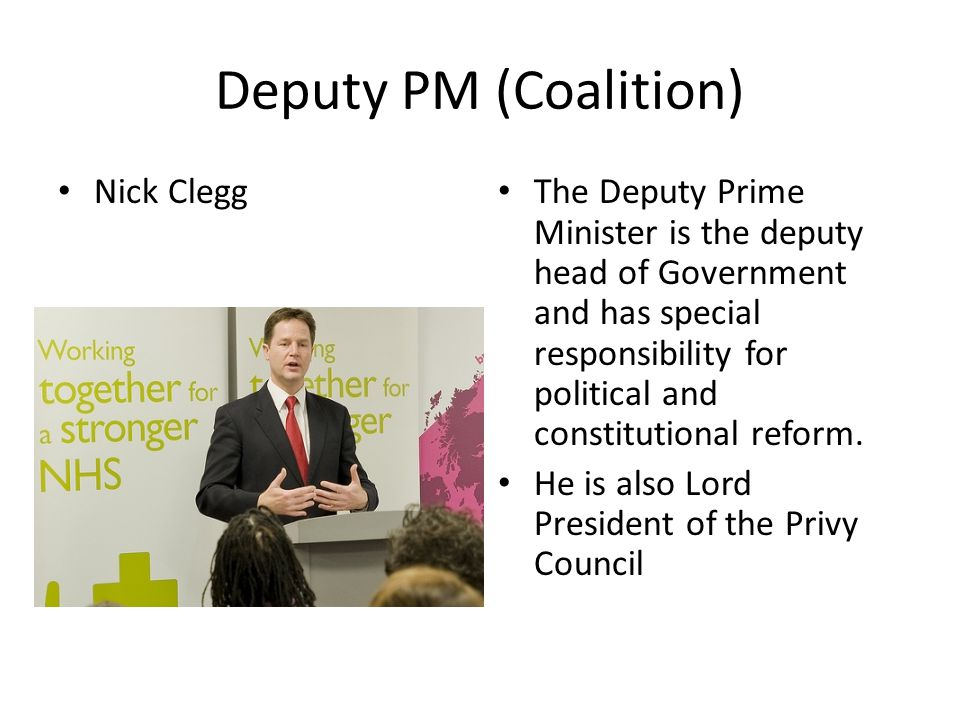 Deputy PM (Coalition) Nick Clegg The Deputy Prime Minister is the deputy head of Government and has special responsibility for political and constitut