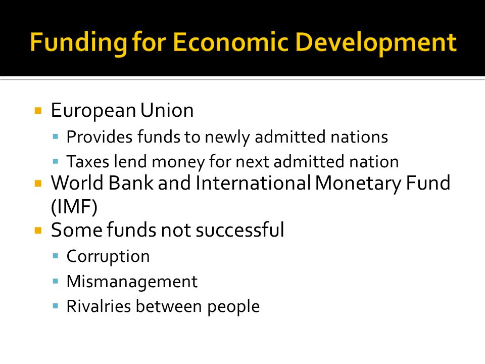  European Union  Provides funds to newly admitted nations  Taxes lend money for next admitted nation  World Bank and International Monetary Fund (IMF)  Some funds not successful  Corruption  Mismanagement  Rivalries between people