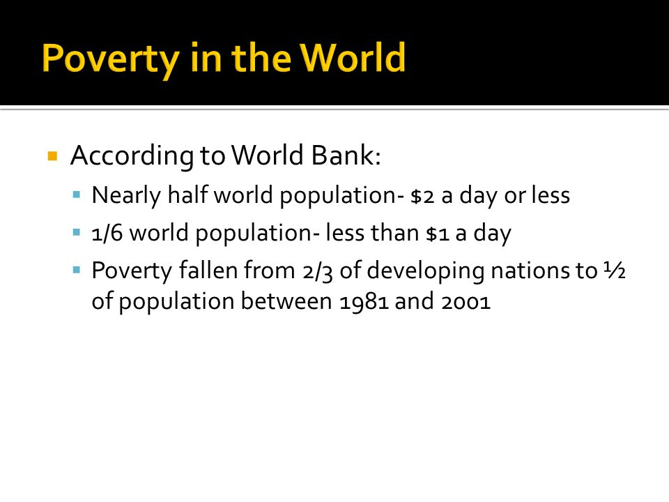  According to World Bank:  Nearly half world population- $2 a day or less  1/6 world population- less than $1 a day  Poverty fallen from 2/3 of developing nations to ½ of population between 1981 and 2001