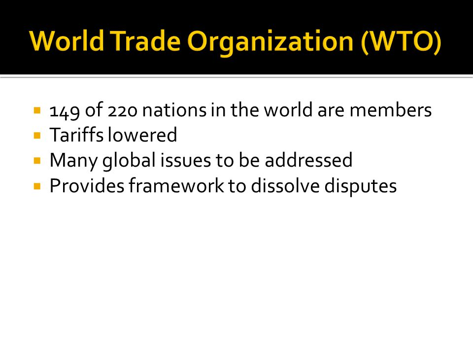  149 of 220 nations in the world are members  Tariffs lowered  Many global issues to be addressed  Provides framework to dissolve disputes