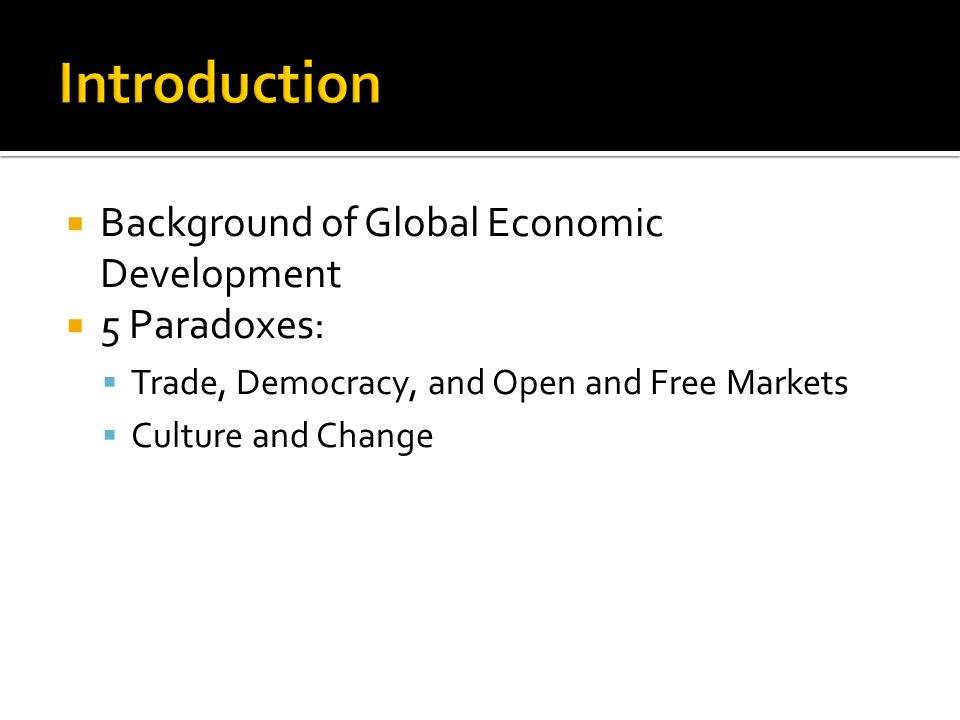  Background of Global Economic Development  5 Paradoxes:  Trade, Democracy, and Open and Free Markets  Culture and Change