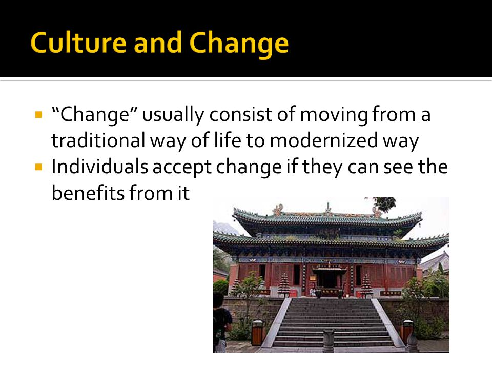 " ""Change"" usually consist of moving from a traditional way of life to modernized way  Individuals accept change if they can see the benefits from it"